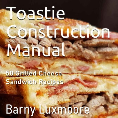 Toastie Construction Manual: 50 Grilled Cheese